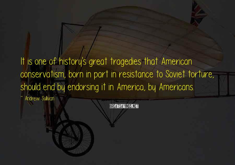 Andrew Sullivan Sayings: It is one of history's great tragedies that American conservatism, born in part in resistance