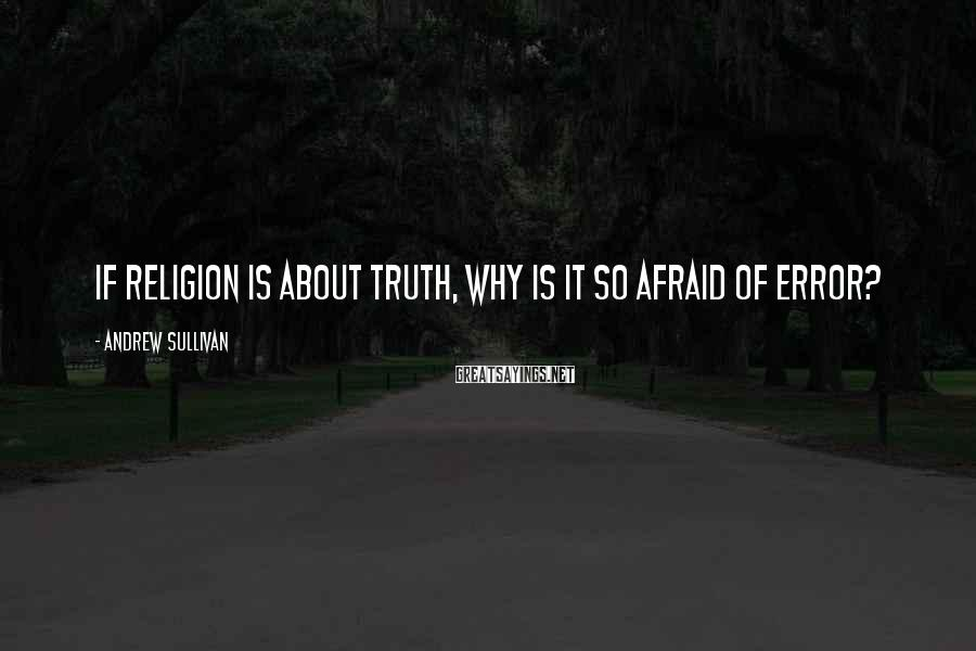 Andrew Sullivan Sayings: If religion is about truth, why is it so afraid of error?