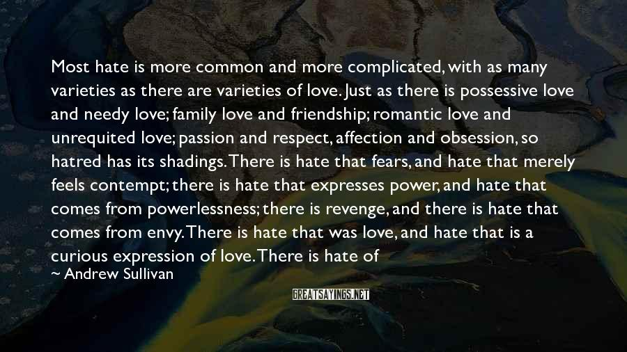 Andrew Sullivan Sayings: Most hate is more common and more complicated, with as many varieties as there are