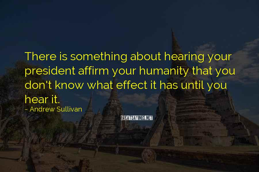 Andrew Sullivan Sayings: There is something about hearing your president affirm your humanity that you don't know what