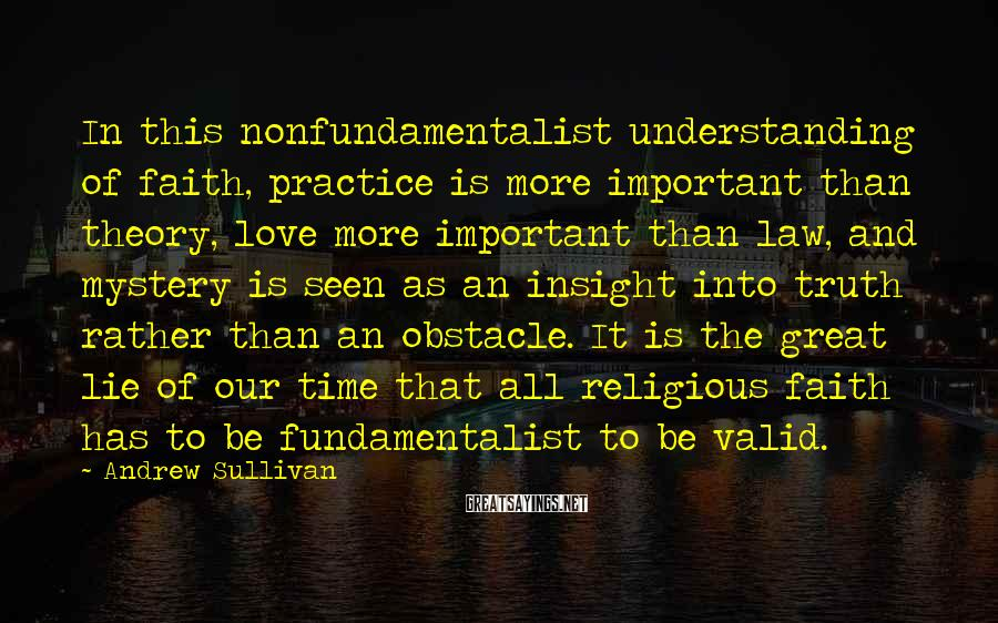 Andrew Sullivan Sayings: In this nonfundamentalist understanding of faith, practice is more important than theory, love more important