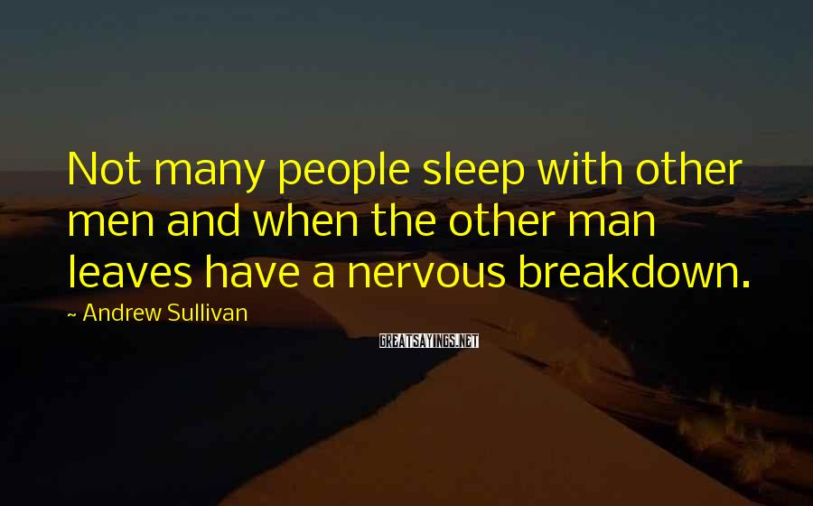 Andrew Sullivan Sayings: Not many people sleep with other men and when the other man leaves have a
