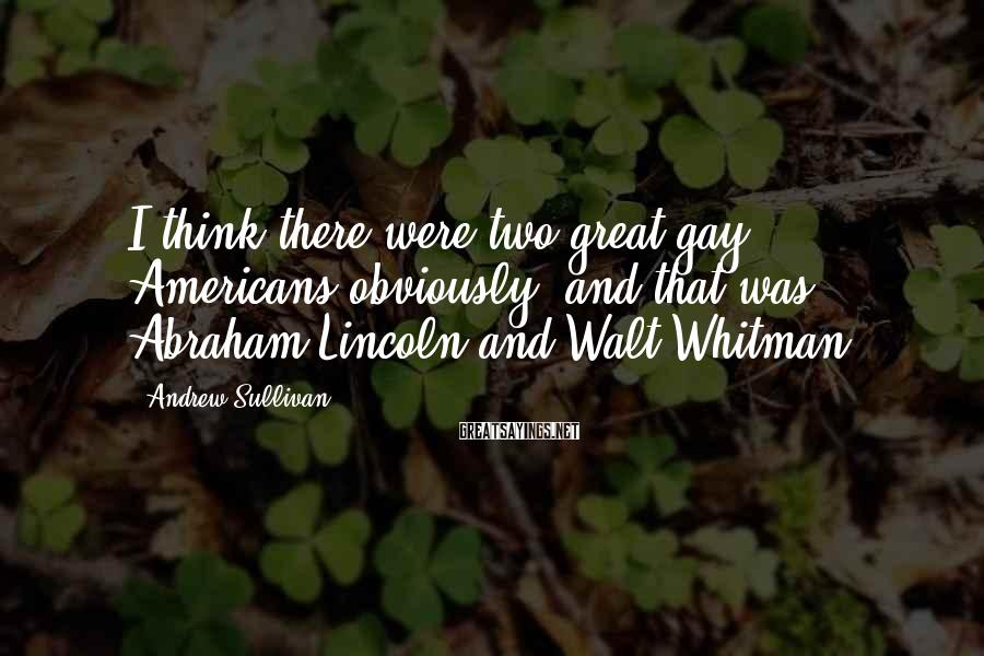 Andrew Sullivan Sayings: I think there were two great gay Americans obviously, and that was Abraham Lincoln and