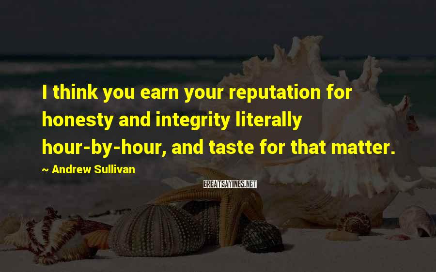 Andrew Sullivan Sayings: I think you earn your reputation for honesty and integrity literally hour-by-hour, and taste for