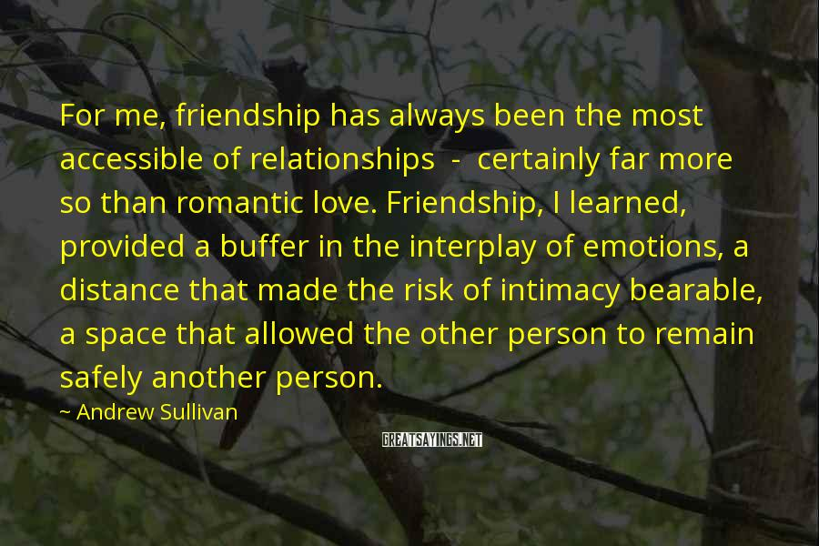 Andrew Sullivan Sayings: For me, friendship has always been the most accessible of relationships - certainly far more