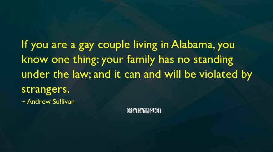 Andrew Sullivan Sayings: If you are a gay couple living in Alabama, you know one thing: your family