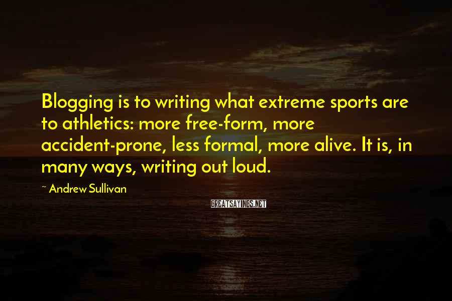 Andrew Sullivan Sayings: Blogging is to writing what extreme sports are to athletics: more free-form, more accident-prone, less