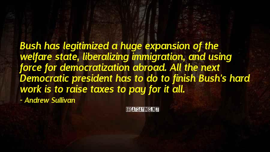 Andrew Sullivan Sayings: Bush has legitimized a huge expansion of the welfare state, liberalizing immigration, and using force