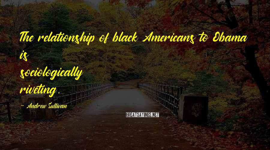 Andrew Sullivan Sayings: The relationship of black Americans to Obama is sociologically riveting.