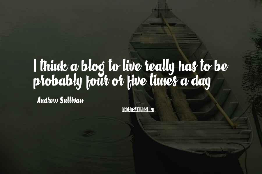 Andrew Sullivan Sayings: I think a blog to live really has to be probably four or five times