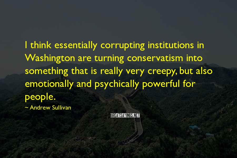 Andrew Sullivan Sayings: I think essentially corrupting institutions in Washington are turning conservatism into something that is really
