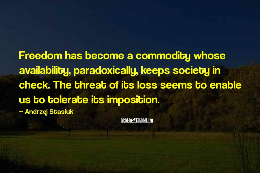 Andrzej Stasiuk Sayings: Freedom has become a commodity whose availability, paradoxically, keeps society in check. The threat of
