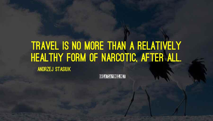 Andrzej Stasiuk Sayings: Travel is no more than a relatively healthy form of narcotic, after all.