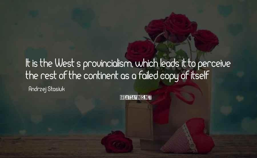 Andrzej Stasiuk Sayings: It is the West's provincialism, which leads it to perceive the rest of the continent