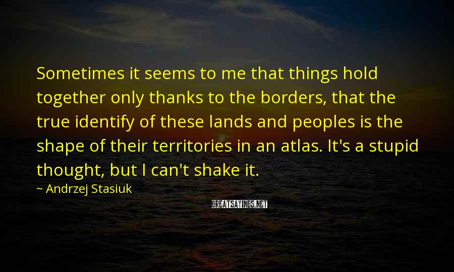 Andrzej Stasiuk Sayings: Sometimes it seems to me that things hold together only thanks to the borders, that