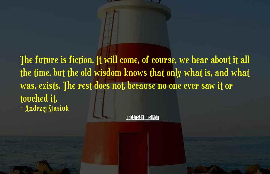 Andrzej Stasiuk Sayings: The future is fiction. It will come, of course, we hear about it all the