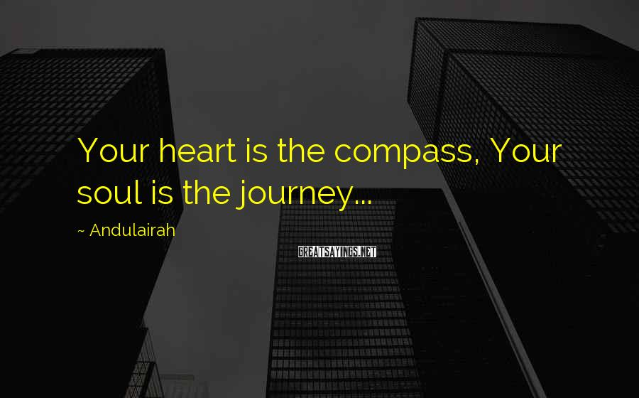 Andulairah Sayings: Your heart is the compass, Your soul is the journey...