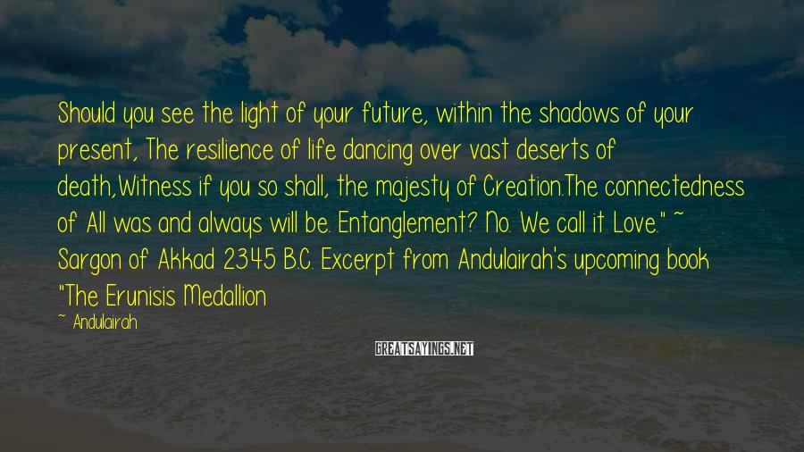 Andulairah Sayings: Should you see the light of your future, within the shadows of your present, The