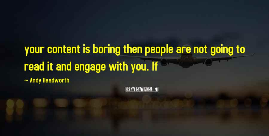 Andy Headworth Sayings: your content is boring then people are not going to read it and engage with