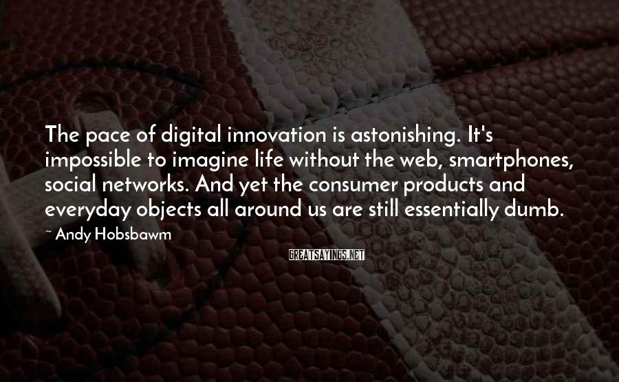 Andy Hobsbawm Sayings: The pace of digital innovation is astonishing. It's impossible to imagine life without the web,