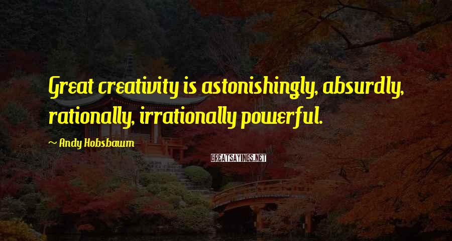 Andy Hobsbawm Sayings: Great creativity is astonishingly, absurdly, rationally, irrationally powerful.