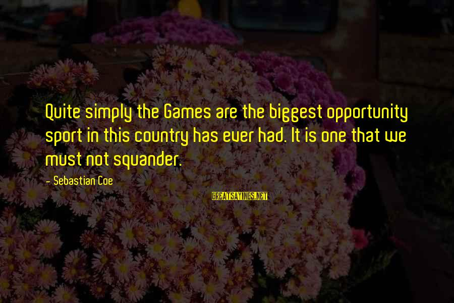 Andy Lau Movie Sayings By Sebastian Coe: Quite simply the Games are the biggest opportunity sport in this country has ever had.