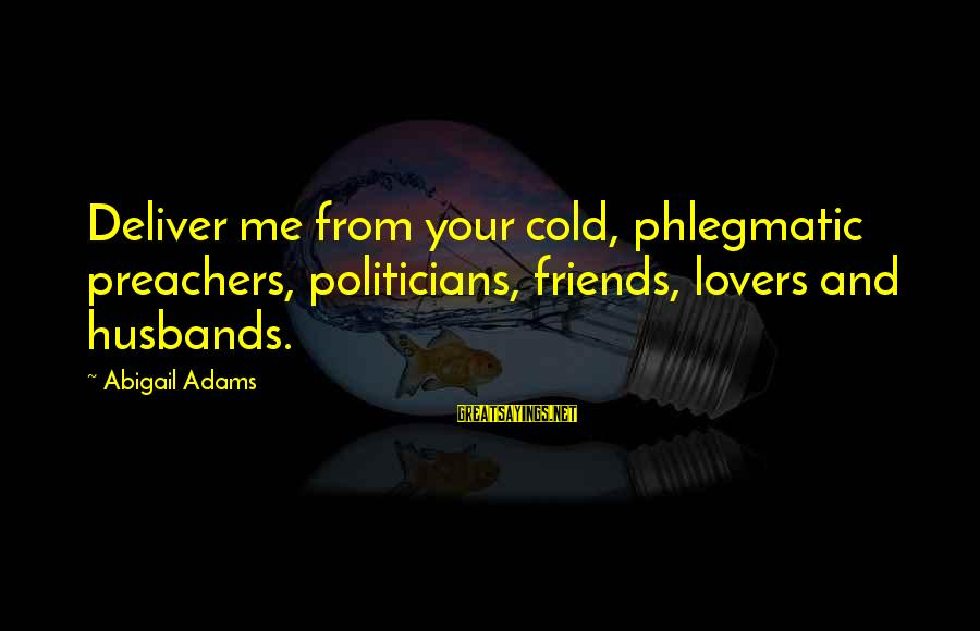 Andy Mineo Lyric Sayings By Abigail Adams: Deliver me from your cold, phlegmatic preachers, politicians, friends, lovers and husbands.