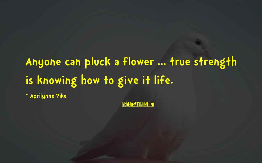 Andy Mineo Lyric Sayings By Aprilynne Pike: Anyone can pluck a flower ... true strength is knowing how to give it life.