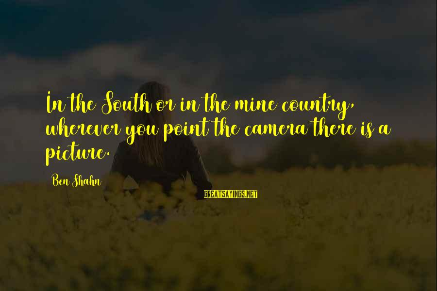 Ang Tunay Na Mayaman Sayings By Ben Shahn: In the South or in the mine country, wherever you point the camera there is