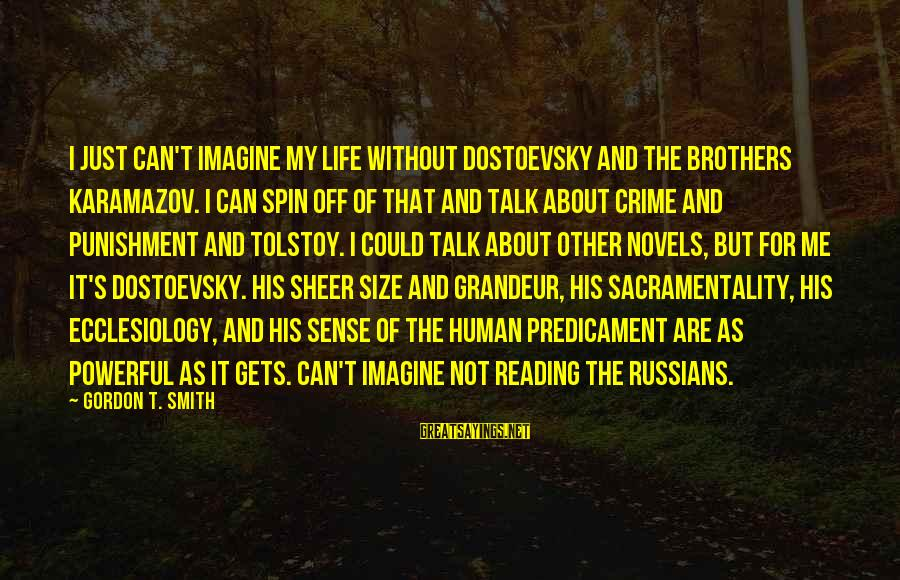 Ang Tunay Na Mayaman Sayings By Gordon T. Smith: I just can't imagine my life without Dostoevsky and The Brothers Karamazov. I can spin