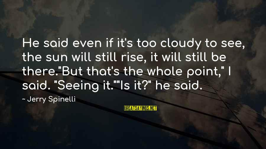 Ang Tunay Na Mayaman Sayings By Jerry Spinelli: He said even if it's too cloudy to see, the sun will still rise, it