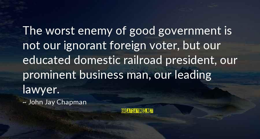 Ang Tunay Na Mayaman Sayings By John Jay Chapman: The worst enemy of good government is not our ignorant foreign voter, but our educated