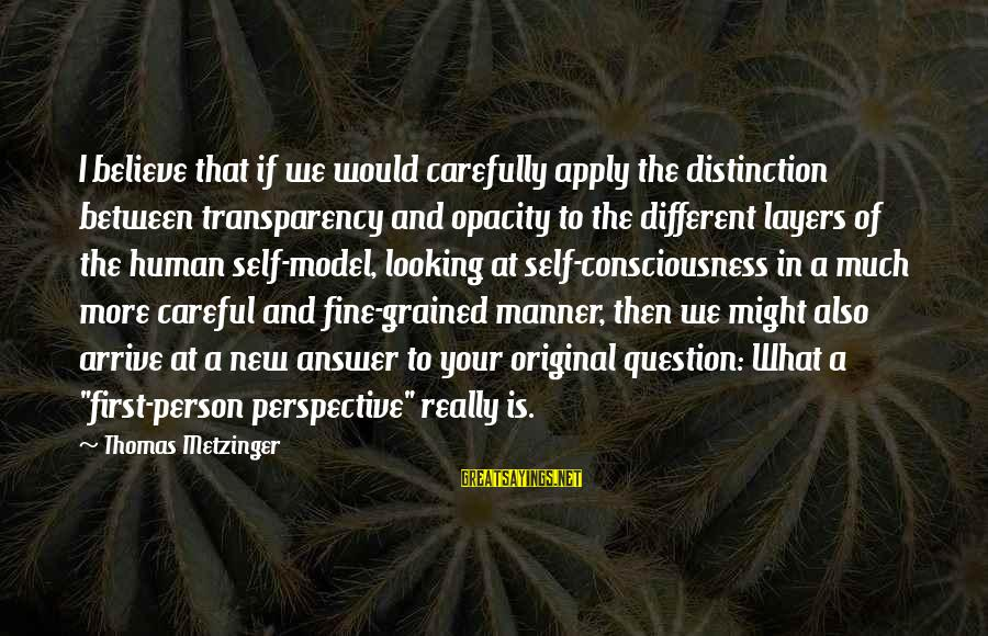 Ang Tunay Na Mayaman Sayings By Thomas Metzinger: I believe that if we would carefully apply the distinction between transparency and opacity to