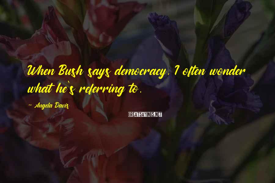 Angela Davis Sayings: When Bush says democracy, I often wonder what he's referring to.