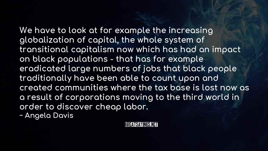 Angela Davis Sayings: We have to look at for example the increasing globalization of capital, the whole system
