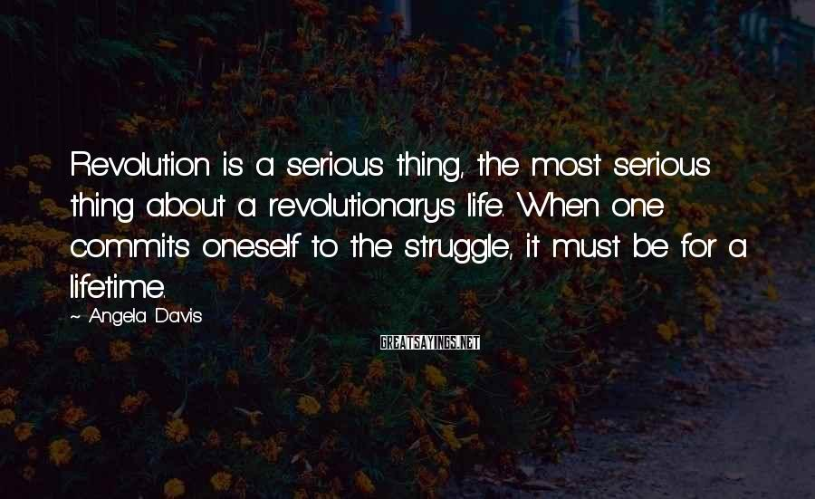 Angela Davis Sayings: Revolution is a serious thing, the most serious thing about a revolutionarys life. When one