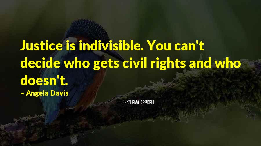 Angela Davis Sayings: Justice is indivisible. You can't decide who gets civil rights and who doesn't.