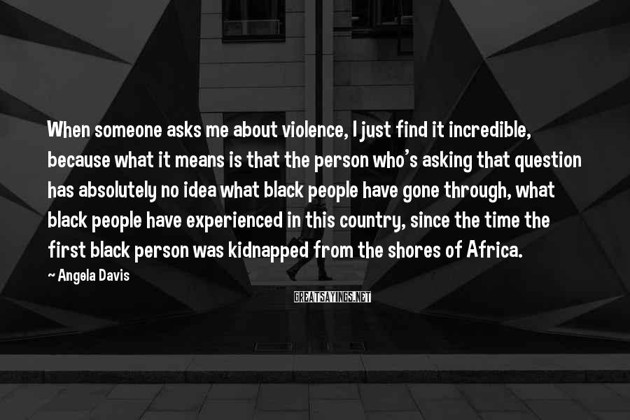 Angela Davis Sayings: When someone asks me about violence, I just find it incredible, because what it means