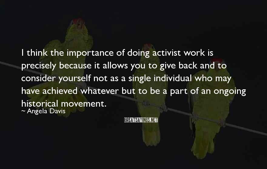 Angela Davis Sayings: I think the importance of doing activist work is precisely because it allows you to