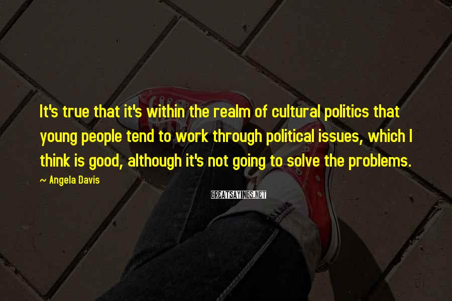 Angela Davis Sayings: It's true that it's within the realm of cultural politics that young people tend to