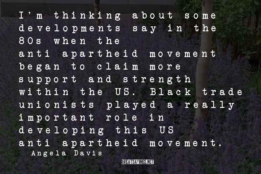 Angela Davis Sayings: I'm thinking about some developments say in the 80s when the anti-apartheid movement began to