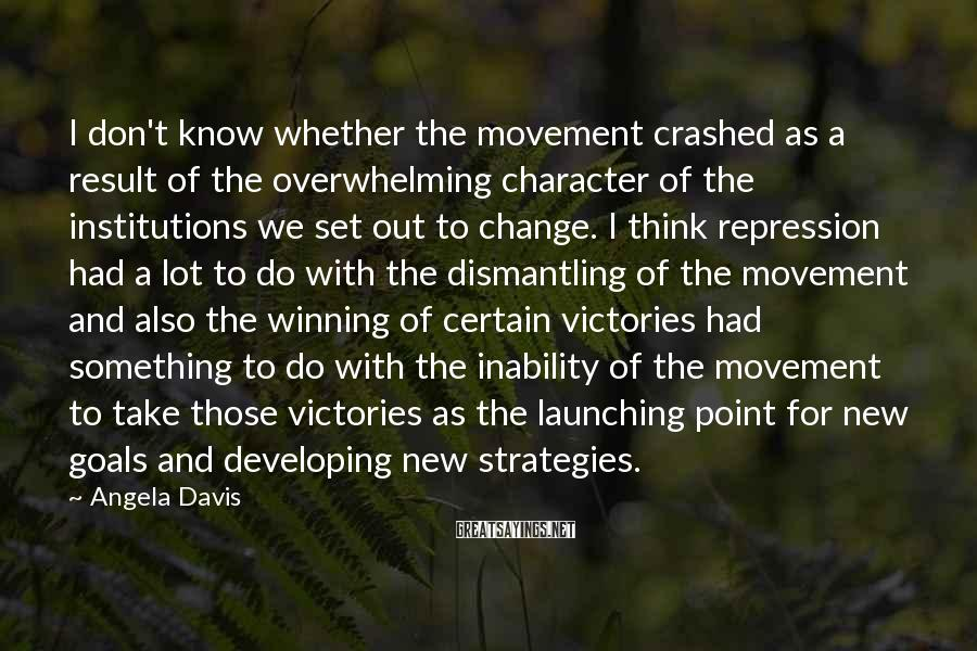 Angela Davis Sayings: I don't know whether the movement crashed as a result of the overwhelming character of
