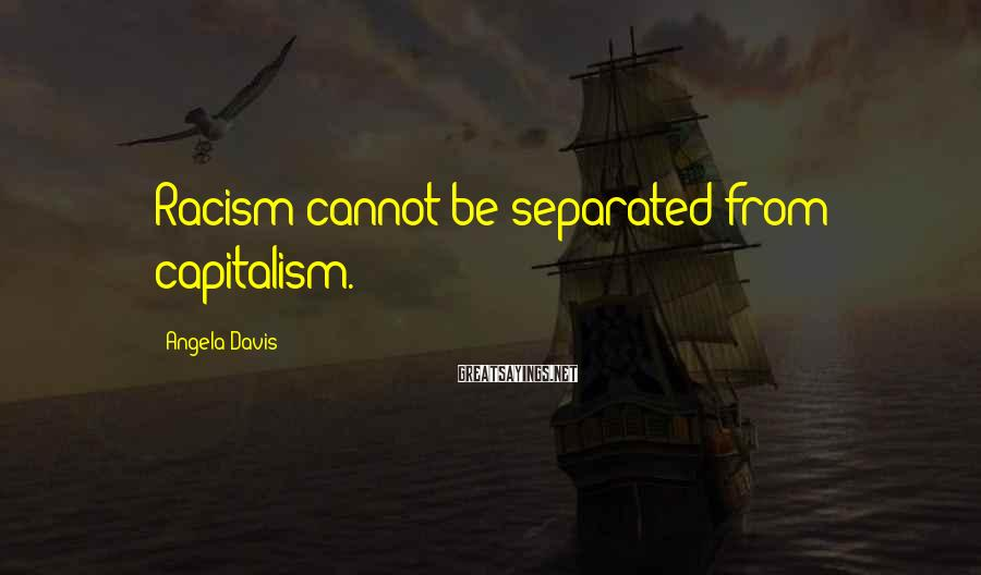 Angela Davis Sayings: Racism cannot be separated from capitalism.