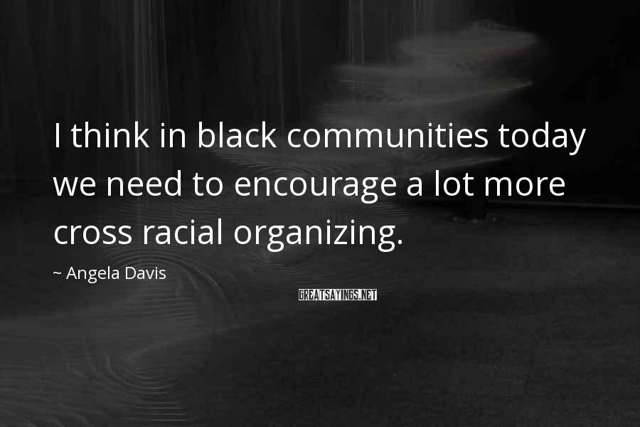 Angela Davis Sayings: I think in black communities today we need to encourage a lot more cross racial