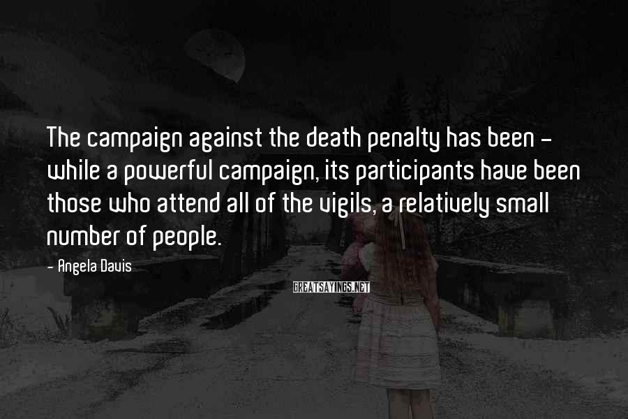 Angela Davis Sayings: The campaign against the death penalty has been - while a powerful campaign, its participants
