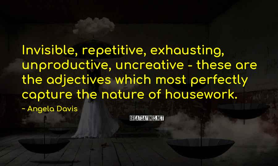 Angela Davis Sayings: Invisible, repetitive, exhausting, unproductive, uncreative - these are the adjectives which most perfectly capture the