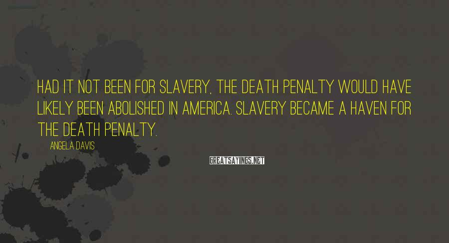 Angela Davis Sayings: Had it not been for slavery, the death penalty would have likely been abolished in