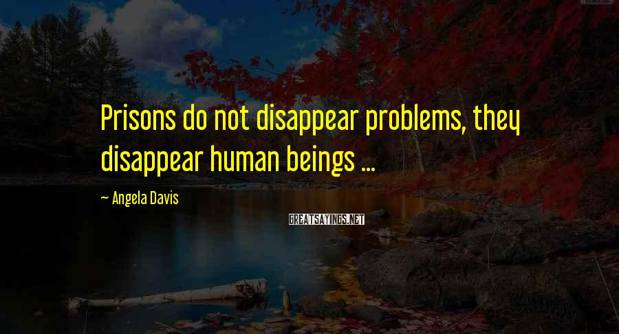 Angela Davis Sayings: Prisons do not disappear problems, they disappear human beings ...