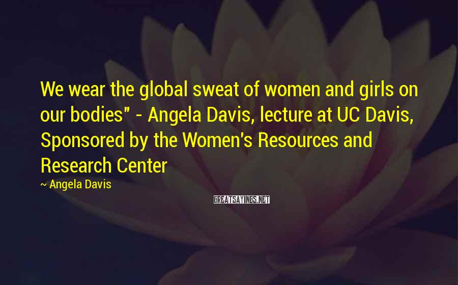 "Angela Davis Sayings: We wear the global sweat of women and girls on our bodies"" - Angela Davis,"