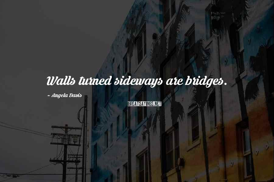 Angela Davis Sayings: Walls turned sideways are bridges.